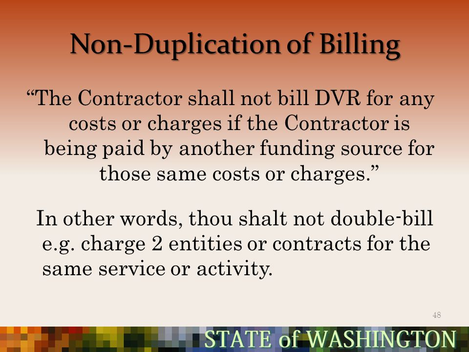 Non-Duplication of Billing The Contractor shall not bill DVR for any costs or charges if the Contractor is being paid by another funding source for those same costs or charges. In other words, thou shalt not double-bill e.g.