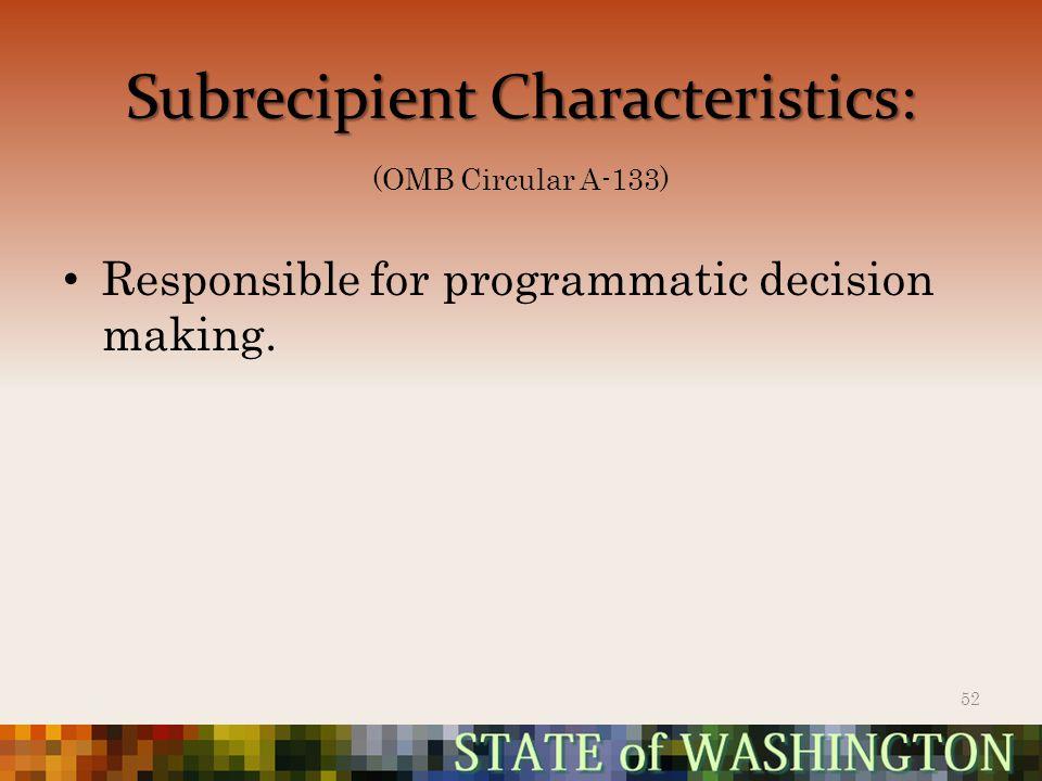 SubrecipientCharacteristics: Subrecipient Characteristics: (OMB Circular A-133) Responsible for programmatic decision making.