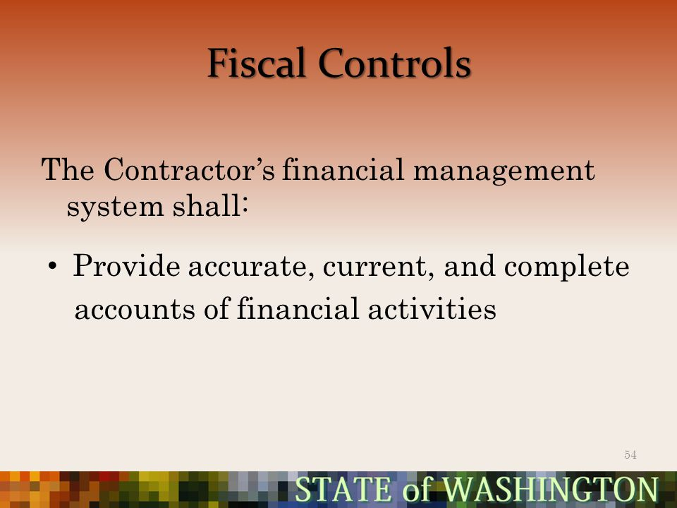 Fiscal Controls The Contractor's financial management system shall: Provide accurate, current, and complete accounts of financial activities 54
