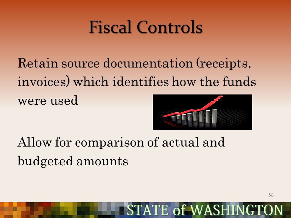 Fiscal Controls Retain source documentation (receipts, invoices) which identifies how the funds were used Allow for comparison of actual and budgeted amounts 58