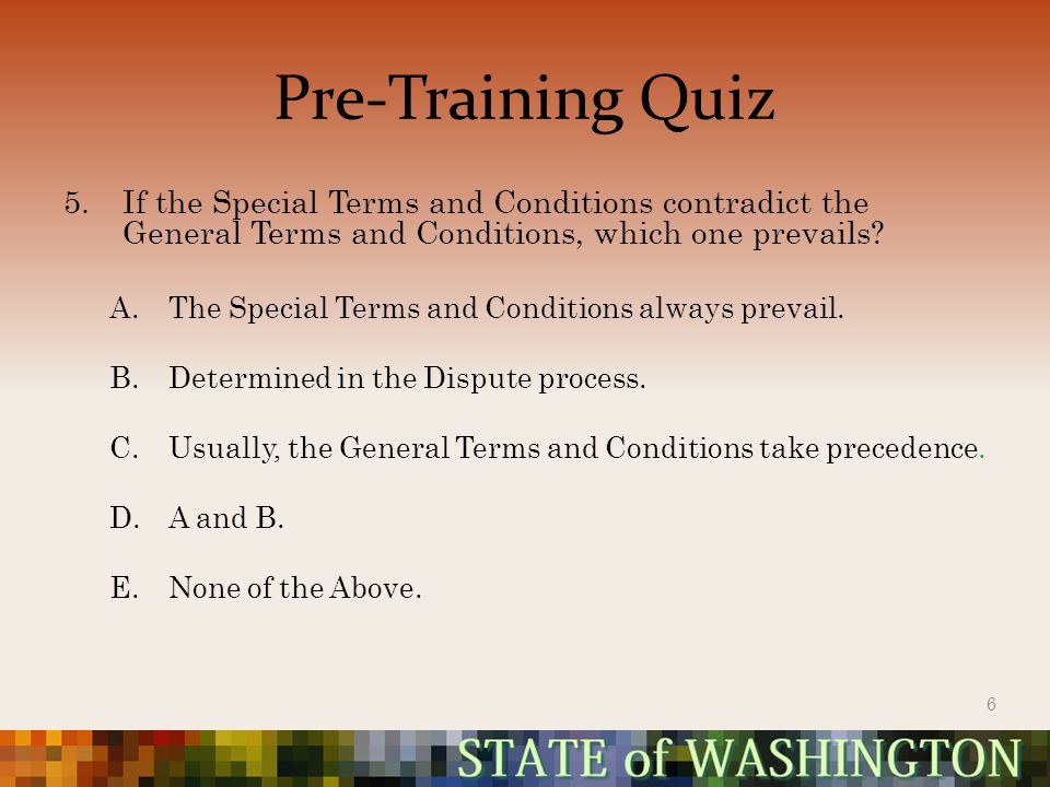 Pre-Training Quiz 5.If the Special Terms and Conditions contradict the General Terms and Conditions, which one prevails.