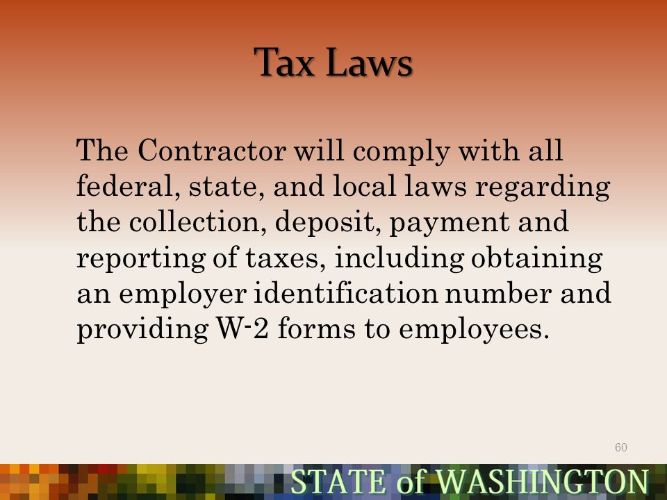 Tax Laws The Contractor will comply with all federal, state, and local laws regarding the collection, deposit, payment and reporting of taxes, including obtaining an employer identification number and providing W-2 forms to employees.