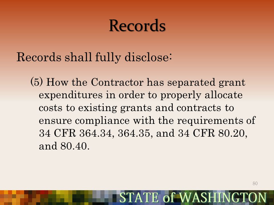 Records Records shall fully disclose: (5) How the Contractor has separated grant expenditures in order to properly allocate costs to existing grants and contracts to ensure compliance with the requirements of 34 CFR 364.34, 364.35, and 34 CFR 80.20, and 80.40.