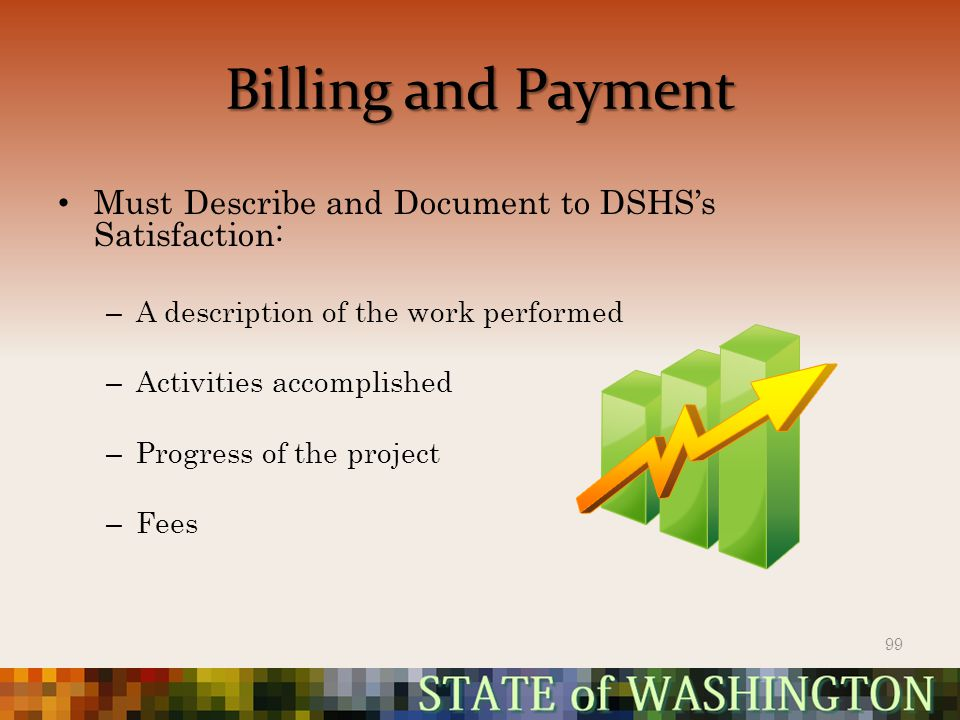 Billing and Payment Must Describe and Document to DSHS's Satisfaction: – A description of the work performed – Activities accomplished – Progress of the project – Fees 99