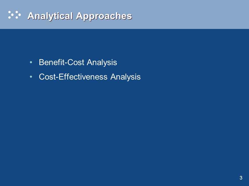 3 Analytical Approaches Benefit-Cost Analysis Cost-Effectiveness Analysis