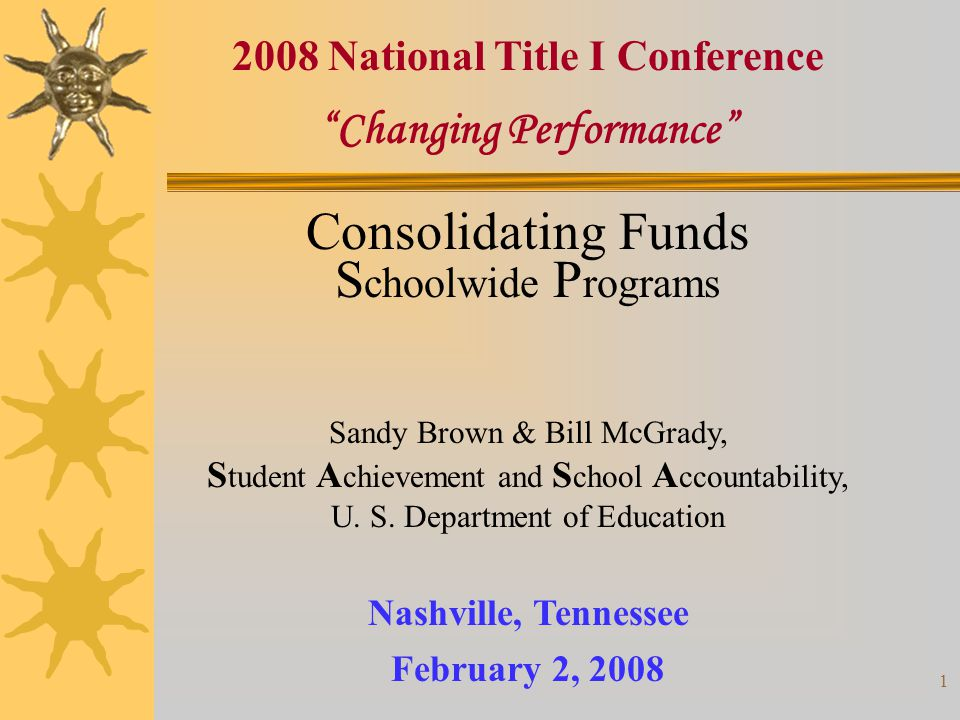 1 Changing Performance Nashville, Tennessee February 2, 2008 2008 National Title I Conference Consolidating Funds S choolwide P rograms Sandy Brown & Bill McGrady, S tudent A chievement and S chool A ccountability, U.