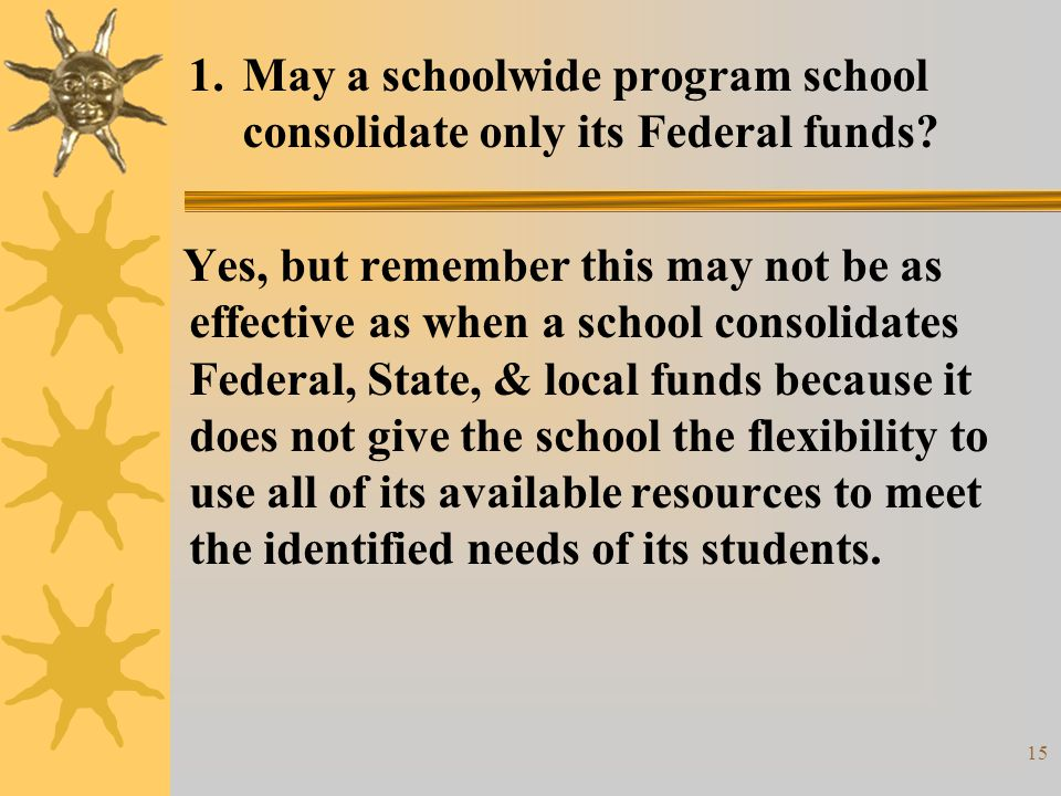 15 1.May a schoolwide program school consolidate only its Federal funds.