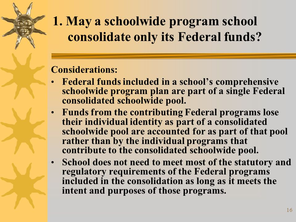 16 1. May a schoolwide program school consolidate only its Federal funds? Considerations: Federal funds included in a school's comprehensive schoolwid