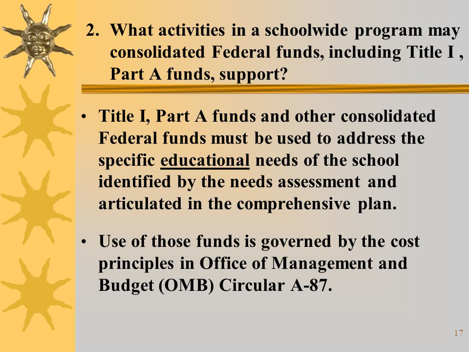 17 2.What activities in a schoolwide program may consolidated Federal funds, including Title I, Part A funds, support? Title I, Part A funds and other
