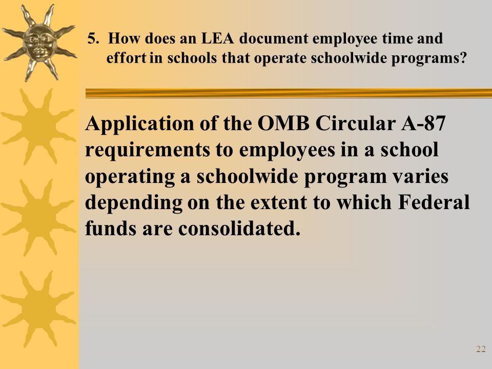 22 5. How does an LEA document employee time and effort in schools that operate schoolwide programs? Application of the OMB Circular A-87 requirements
