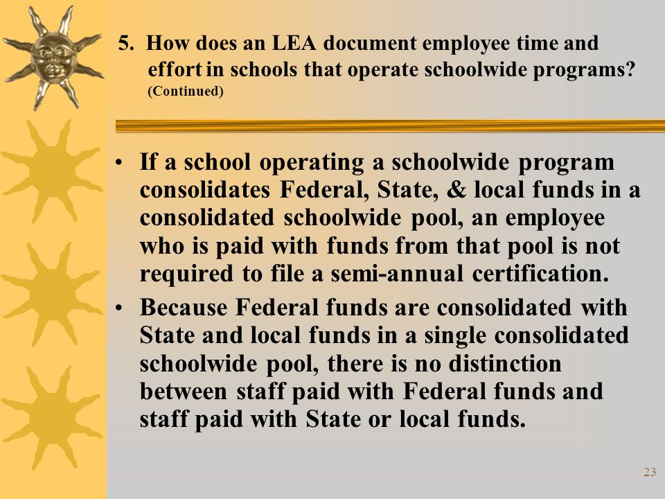23 5. How does an LEA document employee time and effort in schools that operate schoolwide programs? (Continued) If a school operating a schoolwide pr