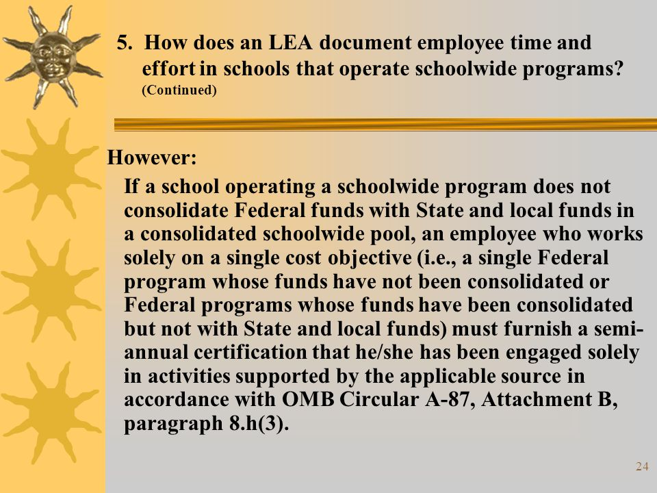 24 5. How does an LEA document employee time and effort in schools that operate schoolwide programs? (Continued) However: If a school operating a scho