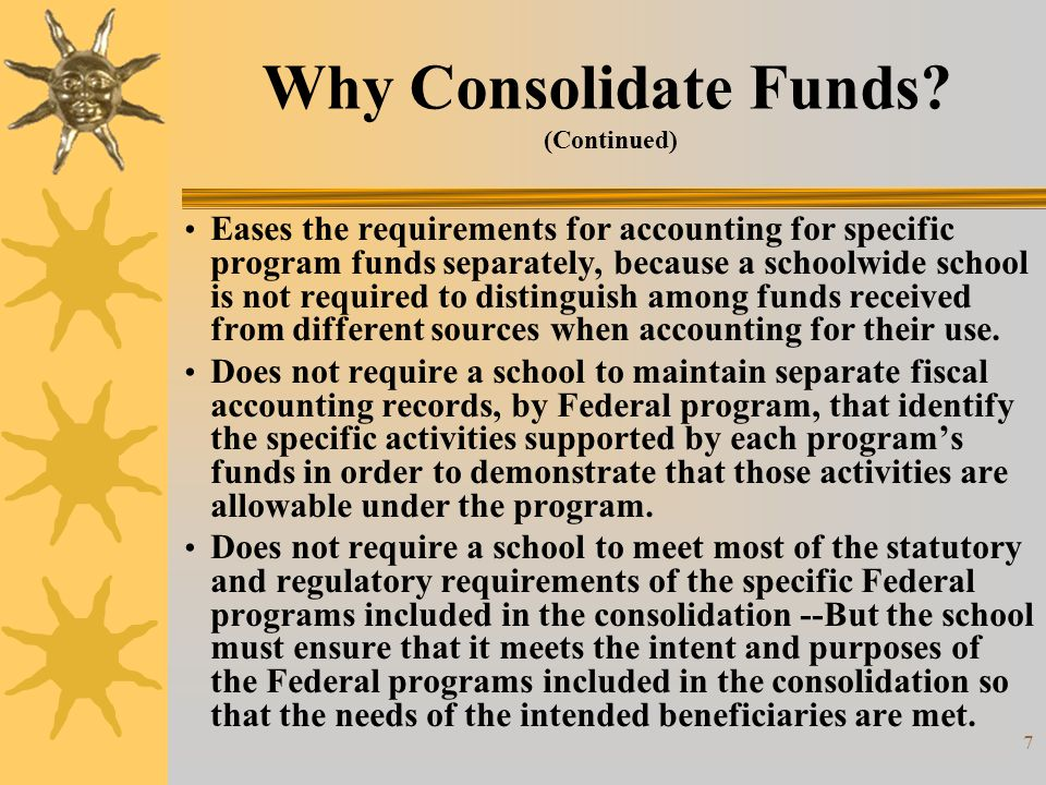 7 Why Consolidate Funds? (Continued) Eases the requirements for accounting for specific program funds separately, because a schoolwide school is not r