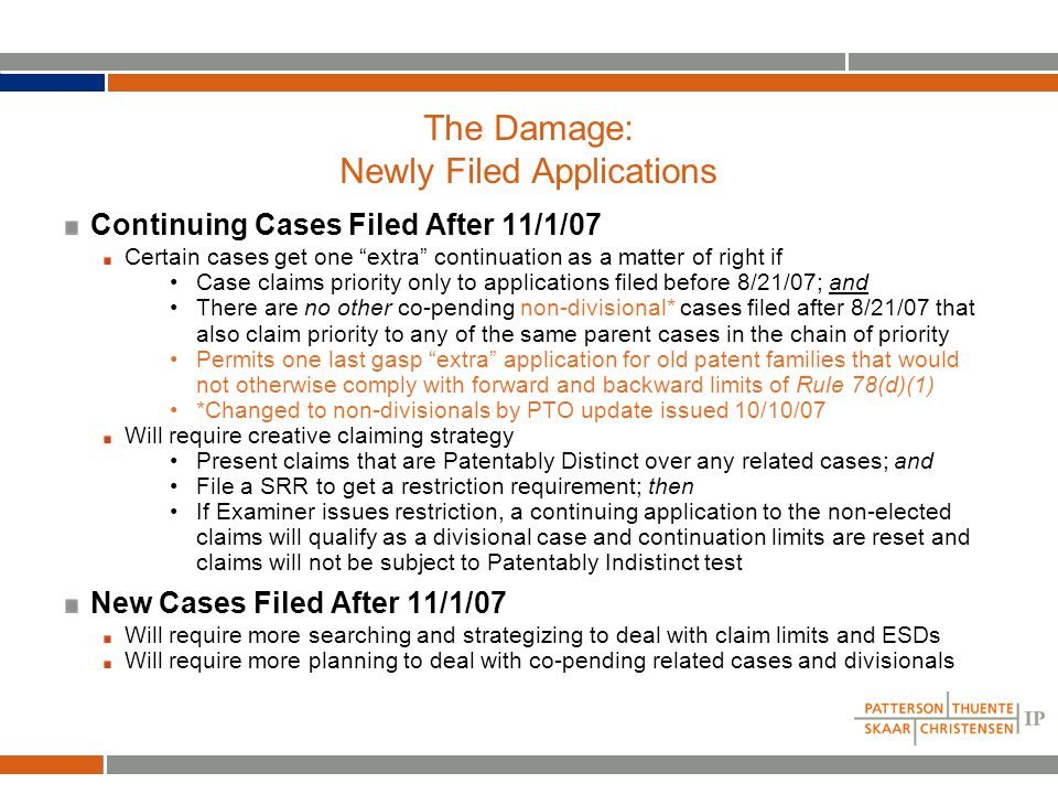 The Damage: Newly Filed Applications Continuing Cases Filed After 11/1/07 Certain cases get one extra continuation as a matter of right if Case claims priority only to applications filed before 8/21/07; and There are no other co-pending non-divisional* cases filed after 8/21/07 that also claim priority to any of the same parent cases in the chain of priority Permits one last gasp extra application for old patent families that would not otherwise comply with forward and backward limits of Rule 78(d)(1) *Changed to non-divisionals by PTO update issued 10/10/07 Will require creative claiming strategy Present claims that are Patentably Distinct over any related cases; and File a SRR to get a restriction requirement; then If Examiner issues restriction, a continuing application to the non-elected claims will qualify as a divisional case and continuation limits are reset and claims will not be subject to Patentably Indistinct test New Cases Filed After 11/1/07 Will require more searching and strategizing to deal with claim limits and ESDs Will require more planning to deal with co-pending related cases and divisionals