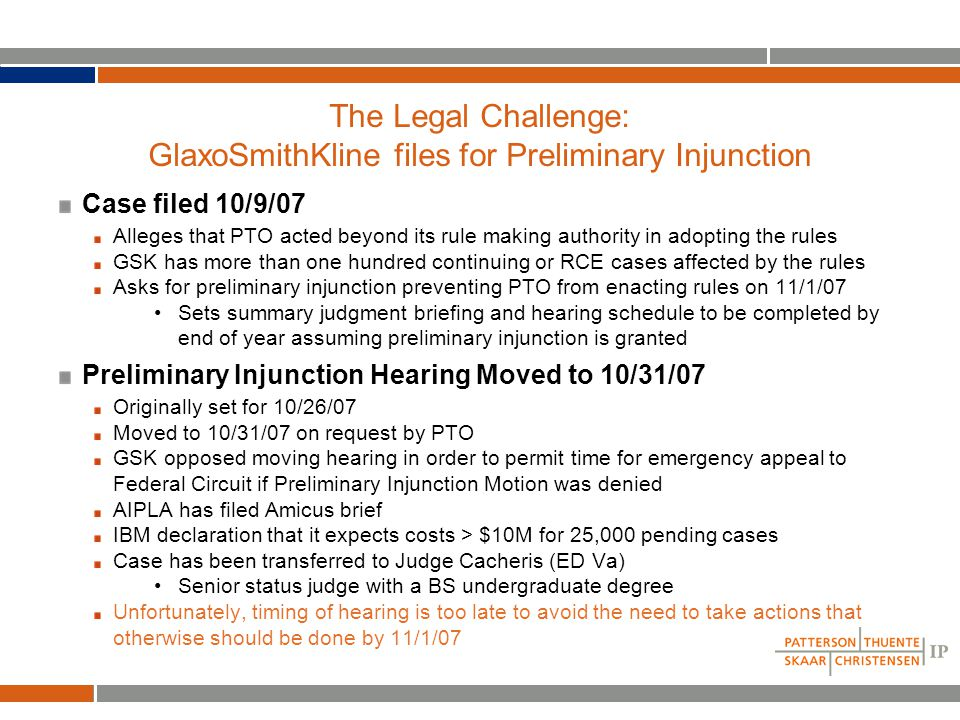 The Legal Challenge: GlaxoSmithKline files for Preliminary Injunction Case filed 10/9/07 Alleges that PTO acted beyond its rule making authority in adopting the rules GSK has more than one hundred continuing or RCE cases affected by the rules Asks for preliminary injunction preventing PTO from enacting rules on 11/1/07 Sets summary judgment briefing and hearing schedule to be completed by end of year assuming preliminary injunction is granted Preliminary Injunction Hearing Moved to 10/31/07 Originally set for 10/26/07 Moved to 10/31/07 on request by PTO GSK opposed moving hearing in order to permit time for emergency appeal to Federal Circuit if Preliminary Injunction Motion was denied AIPLA has filed Amicus brief IBM declaration that it expects costs > $10M for 25,000 pending cases Case has been transferred to Judge Cacheris (ED Va) Senior status judge with a BS undergraduate degree Unfortunately, timing of hearing is too late to avoid the need to take actions that otherwise should be done by 11/1/07