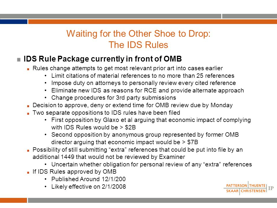 Waiting for the Other Shoe to Drop: The IDS Rules IDS Rule Package currently in front of OMB Rules change attempts to get most relevant prior art into cases earlier Limit citations of material references to no more than 25 references Impose duty on attorneys to personally review every cited reference Eliminate new IDS as reasons for RCE and provide alternate approach Change procedures for 3rd party submissions Decision to approve, deny or extend time for OMB review due by Monday Two separate oppositions to IDS rules have been filed First opposition by Glaxo et al arguing that economic impact of complying with IDS Rules would be > $2B Second opposition by anonymous group represented by former OMB director arguing that economic impact would be > $7B Possibility of still submitting extra references that could be put into file by an additional 1449 that would not be reviewed by Examiner Uncertain whether obligation for personal review of any extra references If IDS Rules approved by OMB Published Around 12/1/200 Likely effective on 2/1/2008