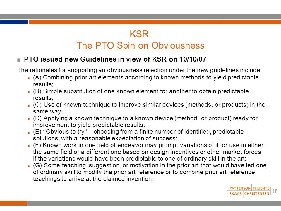 KSR: The PTO Spin on Obviousness PTO issued new Guidelines in view of KSR on 10/10/07 The rationales for supporting an obviousness rejection under the new guidelines include: (A) Combining prior art elements according to known methods to yield predictable results; (B) Simple substitution of one known element for another to obtain predictable results; (C) Use of known technique to improve similar devices (methods, or products) in the same way; (D) Applying a known technique to a known device (method, or product) ready for improvement to yield predictable results; (E) ''Obvious to try''—choosing from a finite number of identified, predictable solutions, with a reasonable expectation of success; (F) Known work in one field of endeavor may prompt variations of it for use in either the same field or a different one based on design incentives or other market forces if the variations would have been predictable to one of ordinary skill in the art; (G) Some teaching, suggestion, or motivation in the prior art that would have led one of ordinary skill to modify the prior art reference or to combine prior art reference teachings to arrive at the claimed invention.