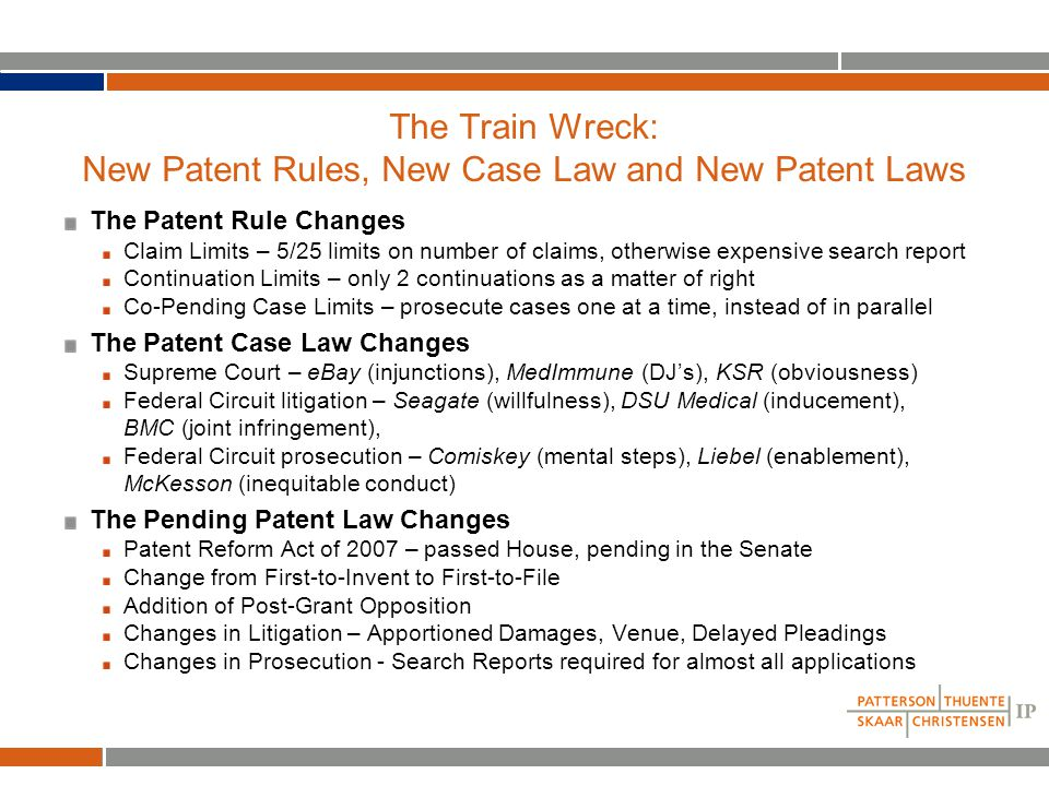 The Patent Rule Changes: Limits on Claims, Continuations and Co-pending Cases Claim limits Limit of no more than 5 independent and 25 total claims per application Otherwise, expensive search and Examination Support Document (ESD) is required If large entity, ESD must include reverse claim mapping Applies to both new and pending applications without an Office Action by 11/1/07 Continuation limits Each patent family limited to 2 continuations and 1 RCE (continuing exam) - 2+1 Older patent families may get 1 extra continuation above 2+1 in some situations Divisional applications filed in response to a PTO restriction reset continuation limits Continuation limits apply only to applications filed after 11/1/07 2+1 limits apply forwards as well as backward - i.e.