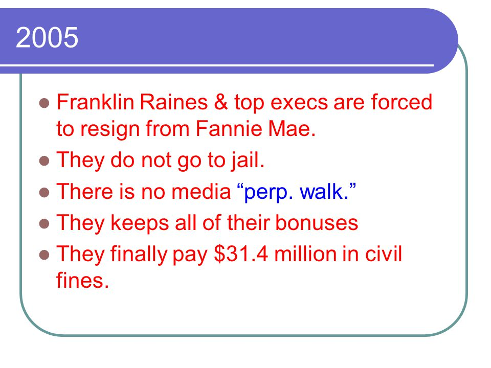"2005 Franklin Raines & top execs are forced to resign from Fannie Mae. They do not go to jail. There is no media ""perp. walk."" They keeps all of their"