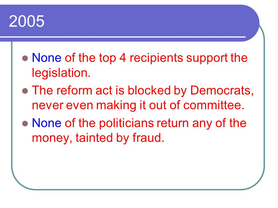 2005 None of the top 4 recipients support the legislation. The reform act is blocked by Democrats, never even making it out of committee. None of the