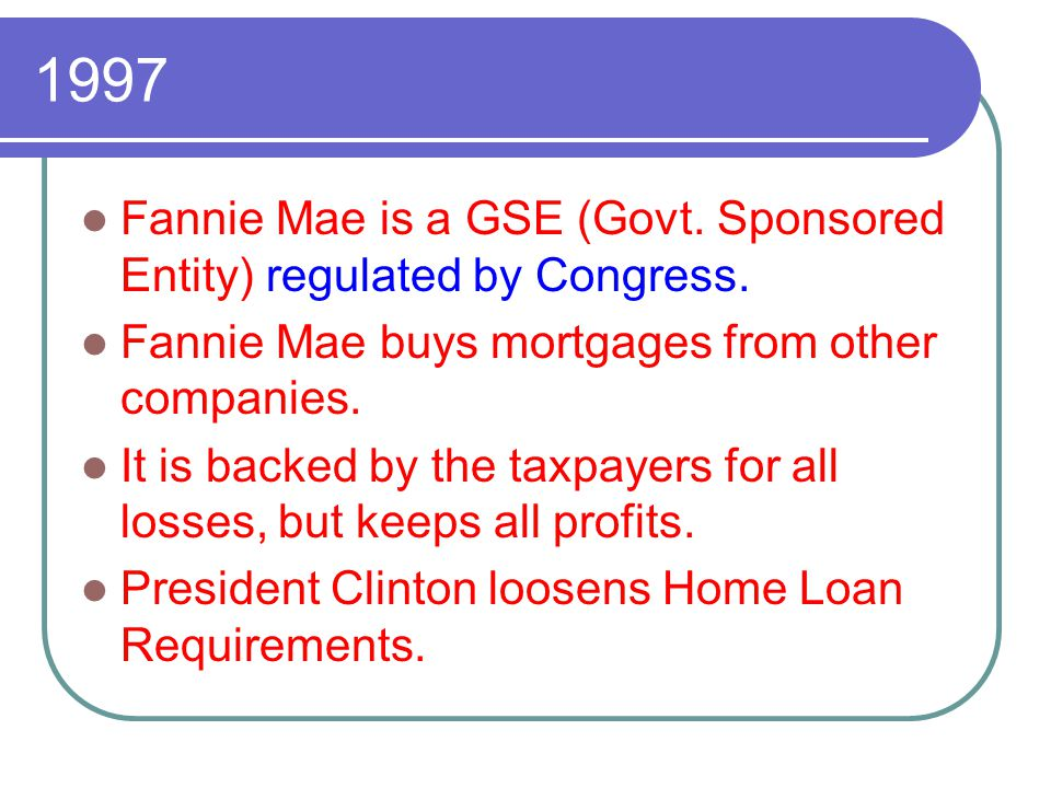 1997 Fannie Mae is a GSE (Govt. Sponsored Entity) regulated by Congress. Fannie Mae buys mortgages from other companies. It is backed by the taxpayers