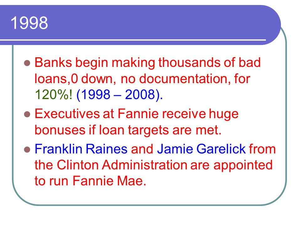 1998 Banks begin making thousands of bad loans,0 down, no documentation, for 120%! (1998 – 2008). Executives at Fannie receive huge bonuses if loan ta