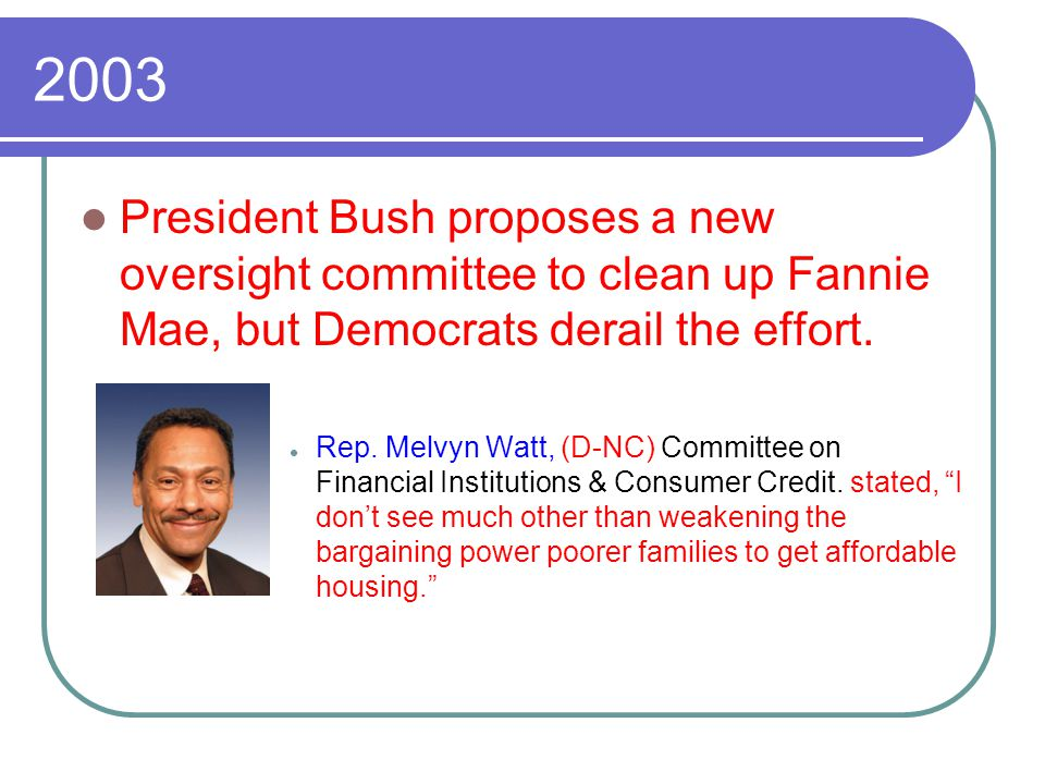 2003 President Bush proposes a new oversight committee to clean up Fannie Mae, but Democrats derail the effort. Rep. Melvyn Watt, (D-NC) Committee on