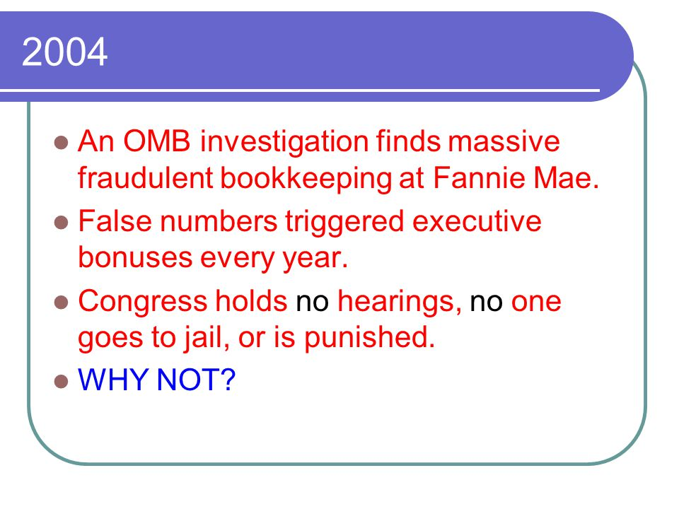 2004 An OMB investigation finds massive fraudulent bookkeeping at Fannie Mae. False numbers triggered executive bonuses every year. Congress holds no