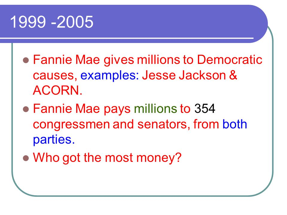 1999 -2005 Fannie Mae gives millions to Democratic causes, examples: Jesse Jackson & ACORN. Fannie Mae pays millions to 354 congressmen and senators,