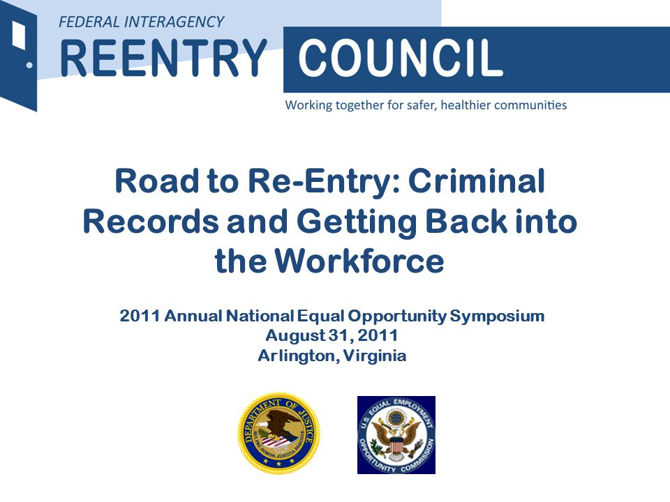 REENTRY COUNCIL Road to Re-Entry: Criminal Records and Getting Back into the Workforce 2011 Annual National Equal Opportunity Symposium August 31, 2011 Arlington, Virginia