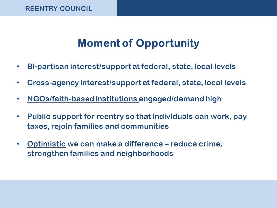 REENTRY COUNCIL Moment of Opportunity Bi-partisan interest/support at federal, state, local levels Cross-agency interest/support at federal, state, local levels NGOs/faith-based institutions engaged/demand high Public support for reentry so that individuals can work, pay taxes, rejoin families and communities Optimistic we can make a difference – reduce crime, strengthen families and neighborhoods