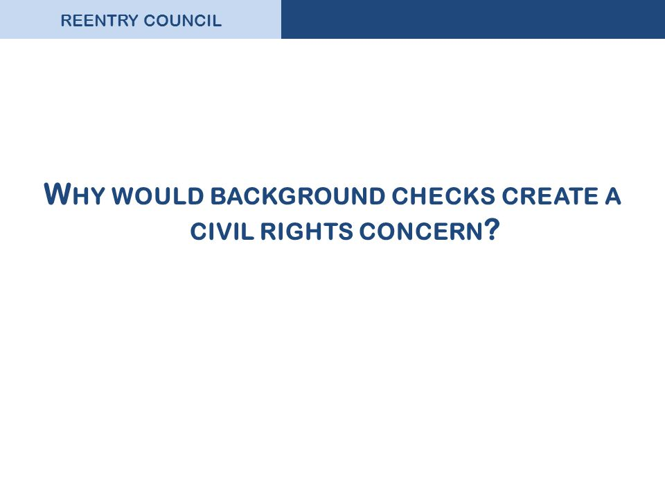 REENTRY COUNCIL W HY WOULD BACKGROUND CHECKS CREATE A CIVIL RIGHTS CONCERN