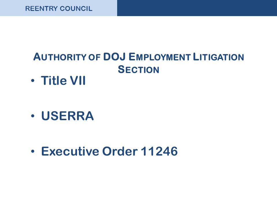 REENTRY COUNCIL A UTHORITY OF DOJ E MPLOYMENT L ITIGATION S ECTION Title VII USERRA Executive Order 11246