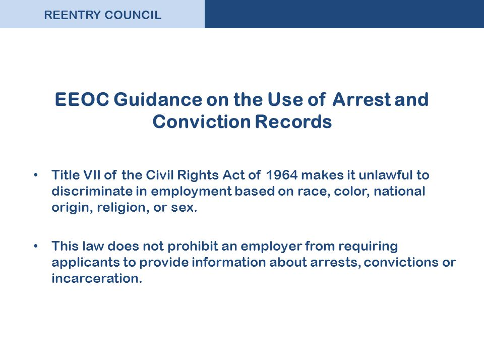 REENTRY COUNCIL EEOC Guidance on the Use of Arrest and Conviction Records Title VII of the Civil Rights Act of 1964 makes it unlawful to discriminate