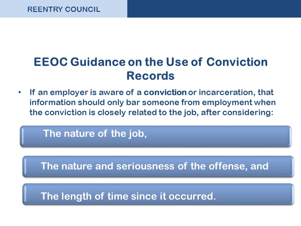 REENTRY COUNCIL EEOC Guidance on the Use of Conviction Records If an employer is aware of a conviction or incarceration, that information should only bar someone from employment when the conviction is closely related to the job, after considering: The nature of the job, The length of time since it occurred.