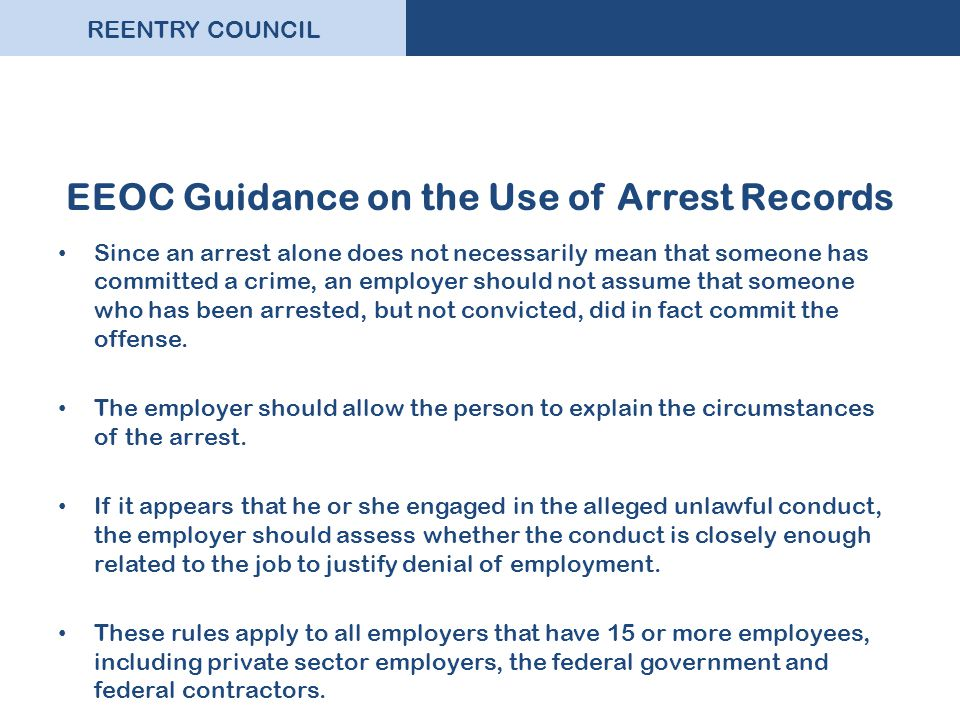 REENTRY COUNCIL EEOC Guidance on the Use of Arrest Records Since an arrest alone does not necessarily mean that someone has committed a crime, an empl