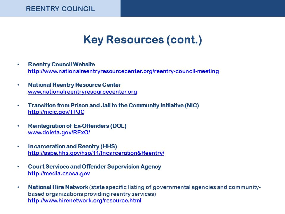 REENTRY COUNCIL Key Resources (cont.) Reentry Council Website http://www.nationalreentryresourcecenter.org/reentry-council-meeting http://www.national