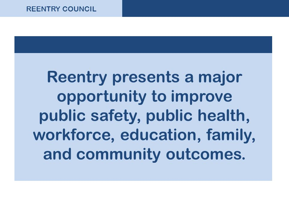 REENTRY COUNCIL Reentry presents a major opportunity to improve public safety, public health, workforce, education, family, and community outcomes.