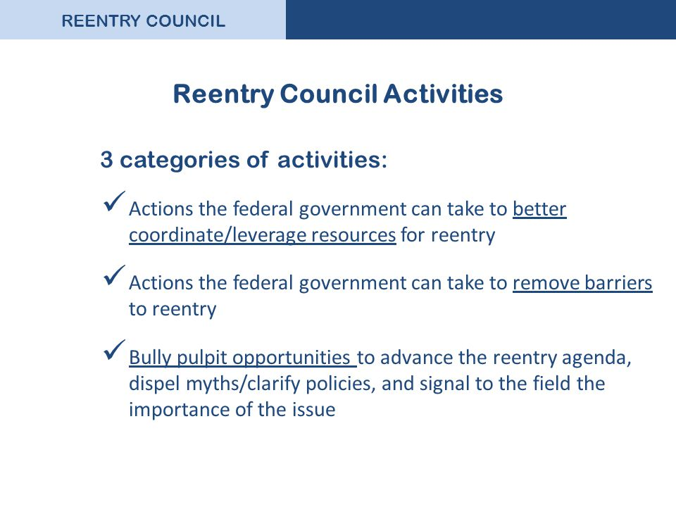 REENTRY COUNCIL Reentry Council Activities 3 categories of activities: Actions the federal government can take to better coordinate/leverage resources for reentry Actions the federal government can take to remove barriers to reentry Bully pulpit opportunities to advance the reentry agenda, dispel myths/clarify policies, and signal to the field the importance of the issue