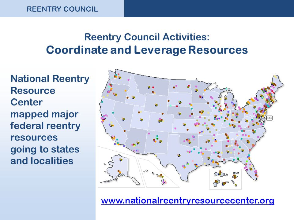 REENTRY COUNCIL Reentry Council Activities: Coordinate and Leverage Resources National Reentry Resource Center mapped major federal reentry resources going to states and localities www.nationalreentryresourcecenter.org