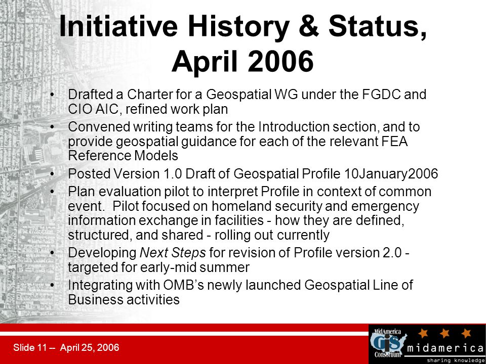 Slide 11 -- April 25, 2006 Initiative History & Status, April 2006 Drafted a Charter for a Geospatial WG under the FGDC and CIO AIC, refined work plan Convened writing teams for the Introduction section, and to provide geospatial guidance for each of the relevant FEA Reference Models Posted Version 1.0 Draft of Geospatial Profile 10January2006 Plan evaluation pilot to interpret Profile in context of common event.