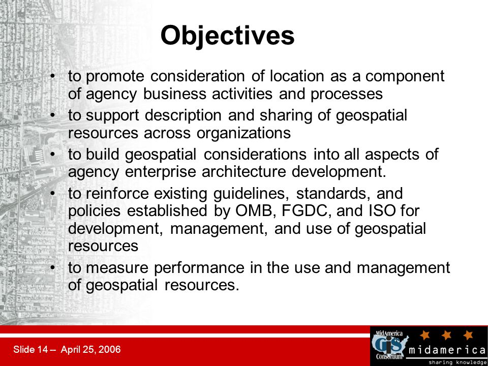 Slide 14 -- April 25, 2006 Objectives to promote consideration of location as a component of agency business activities and processes to support descr