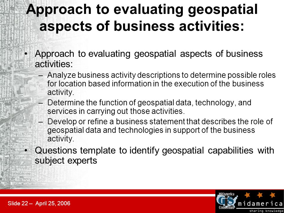 Slide 22 -- April 25, 2006 Approach to evaluating geospatial aspects of business activities: –Analyze business activity descriptions to determine possible roles for location based information in the execution of the business activity.