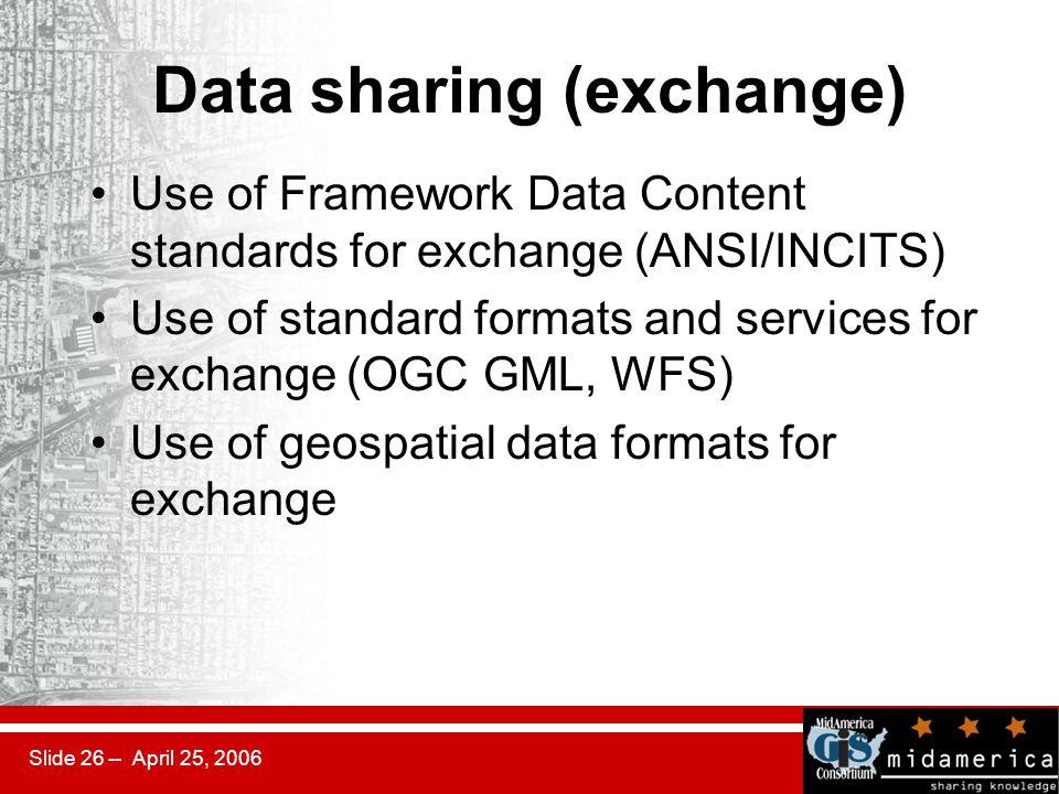 Slide 26 -- April 25, 2006 Data sharing (exchange) Use of Framework Data Content standards for exchange (ANSI/INCITS) Use of standard formats and serv