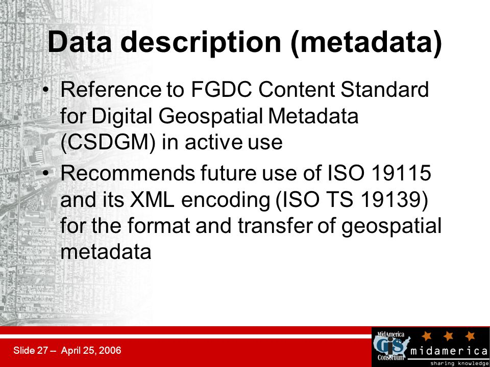 Slide 27 -- April 25, 2006 Data description (metadata) Reference to FGDC Content Standard for Digital Geospatial Metadata (CSDGM) in active use Recommends future use of ISO 19115 and its XML encoding (ISO TS 19139) for the format and transfer of geospatial metadata