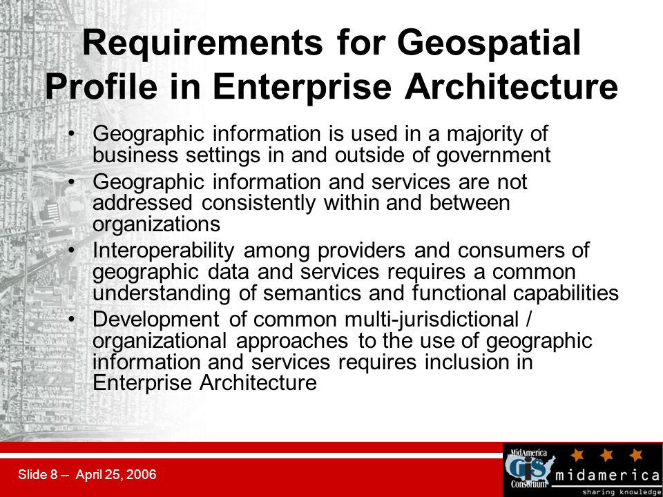 Slide 8 -- April 25, 2006 Requirements for Geospatial Profile in Enterprise Architecture Geographic information is used in a majority of business settings in and outside of government Geographic information and services are not addressed consistently within and between organizations Interoperability among providers and consumers of geographic data and services requires a common understanding of semantics and functional capabilities Development of common multi-jurisdictional / organizational approaches to the use of geographic information and services requires inclusion in Enterprise Architecture