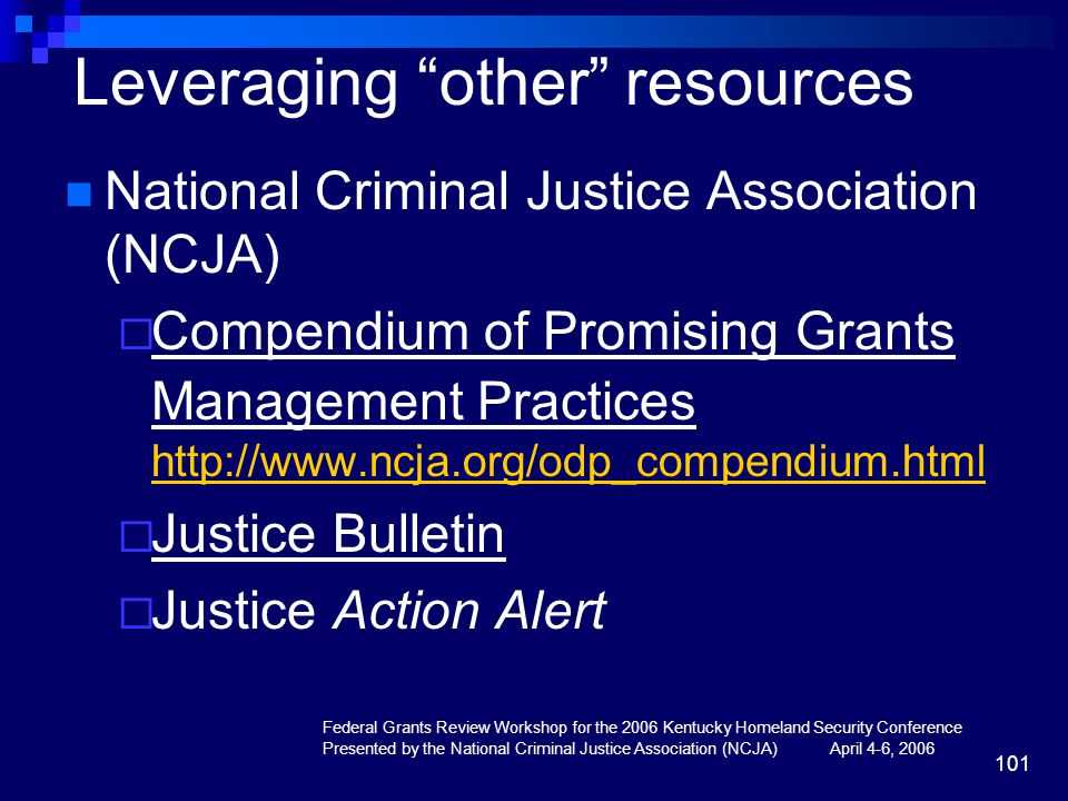 Federal Grants Review Workshop for the 2006 Kentucky Homeland Security Conference Presented by the National Criminal Justice Association (NCJA) April 4-6, 2006 101 Leveraging other resources National Criminal Justice Association (NCJA)  Compendium of Promising Grants Management Practices http://www.ncja.org/odp_compendium.html http://www.ncja.org/odp_compendium.html  Justice Bulletin  Justice Action Alert