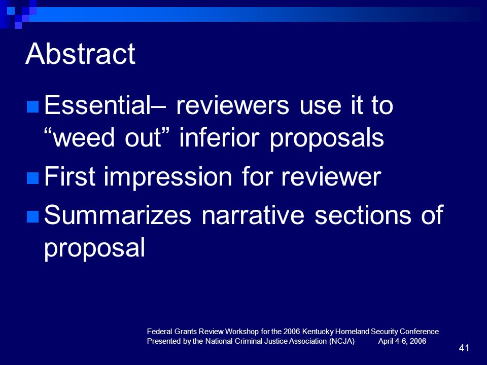 Federal Grants Review Workshop for the 2006 Kentucky Homeland Security Conference Presented by the National Criminal Justice Association (NCJA) April 4-6, 2006 41 Abstract Essential– reviewers use it to weed out inferior proposals First impression for reviewer Summarizes narrative sections of proposal