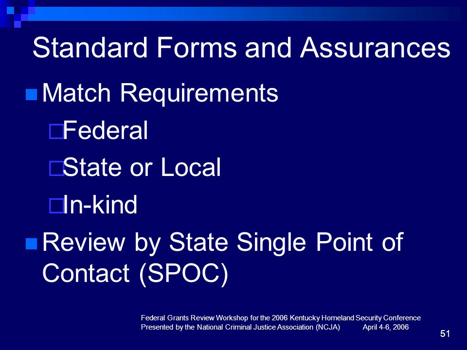 Federal Grants Review Workshop for the 2006 Kentucky Homeland Security Conference Presented by the National Criminal Justice Association (NCJA) April 4-6, 2006 51 Standard Forms and Assurances Match Requirements  Federal  State or Local  In-kind Review by State Single Point of Contact (SPOC)