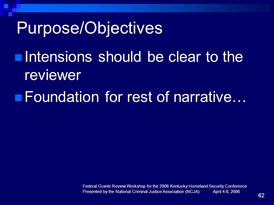 Federal Grants Review Workshop for the 2006 Kentucky Homeland Security Conference Presented by the National Criminal Justice Association (NCJA) April 4-6, 2006 62 Purpose/Objectives Intensions should be clear to the reviewer Foundation for rest of narrative…